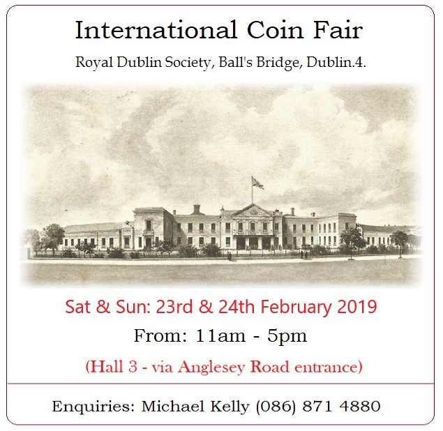Dublin 23rd & 24th February Irish International Coin Fair RDS, Ballsbridge (Anglesea Road Entrance) Saturday & Sunday: 11am to 5pm Coins, Banknotes & Medals