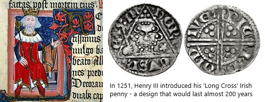 Henry III reopened the Irish mint in Dublin and struck a coinage of silver pennies. This coinage was of the same standard as the contemporary English coinage and very similar in appearance to it - its purpose was to provide a convenient mechanism for exporting the silver from Ireland but, unlike John's coinage, no smaller denominations were produced to support the local economy.